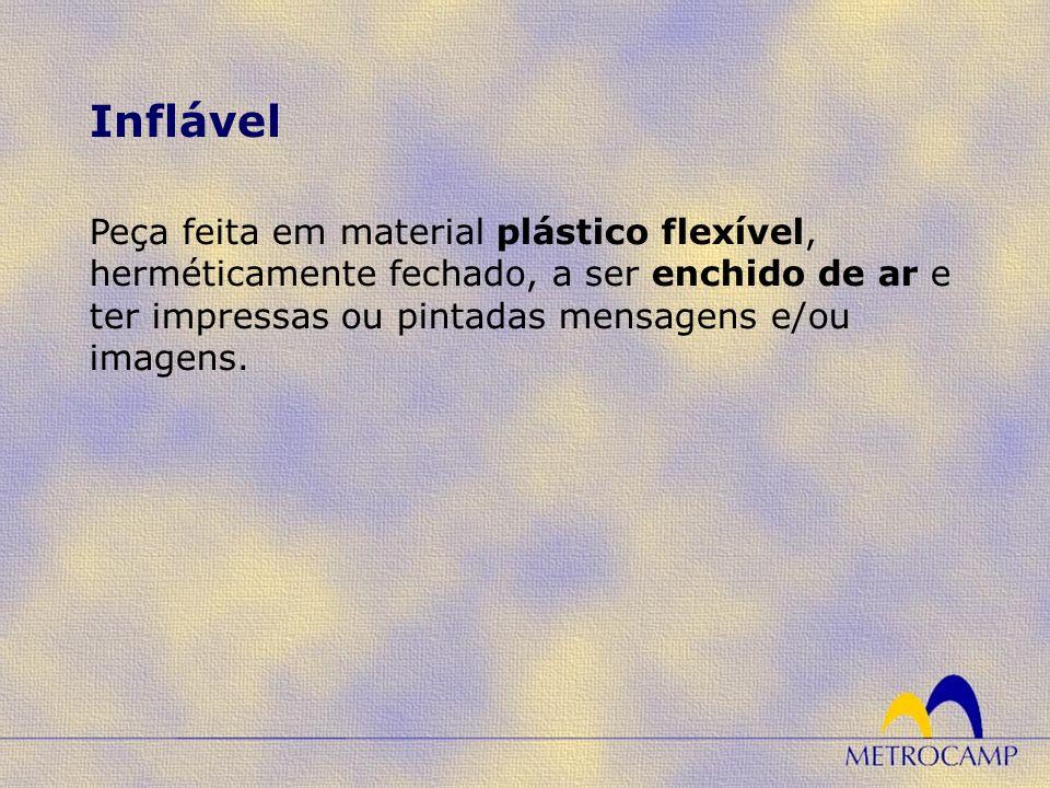 Inflável Peça feita em material plástico flexível, herméticamente fechado, a ser enchido de ar e ter impressas ou pintadas mensagens e/ou imagens.