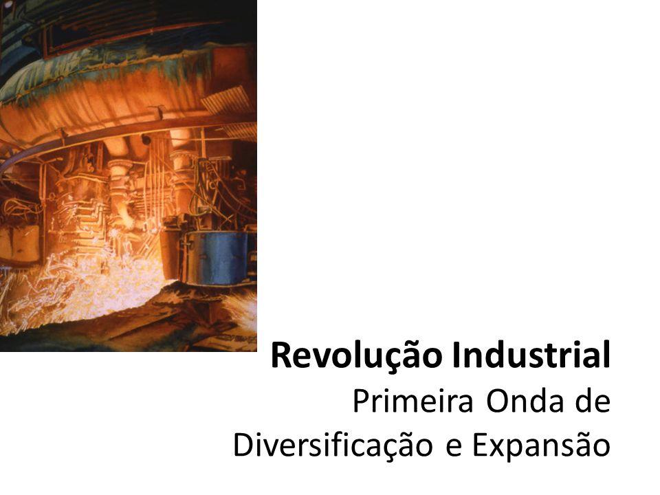 Revolução Industrial Primeira Onda de Diversificação e Expansão