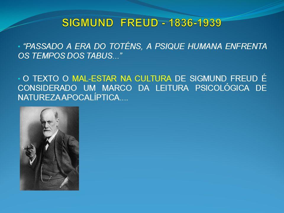 SIGMUND FREUD - 1836-1939 PASSADO A ERA DO TOTÉNS, A PSIQUE HUMANA ENFRENTA OS TEMPOS DOS TABUS...