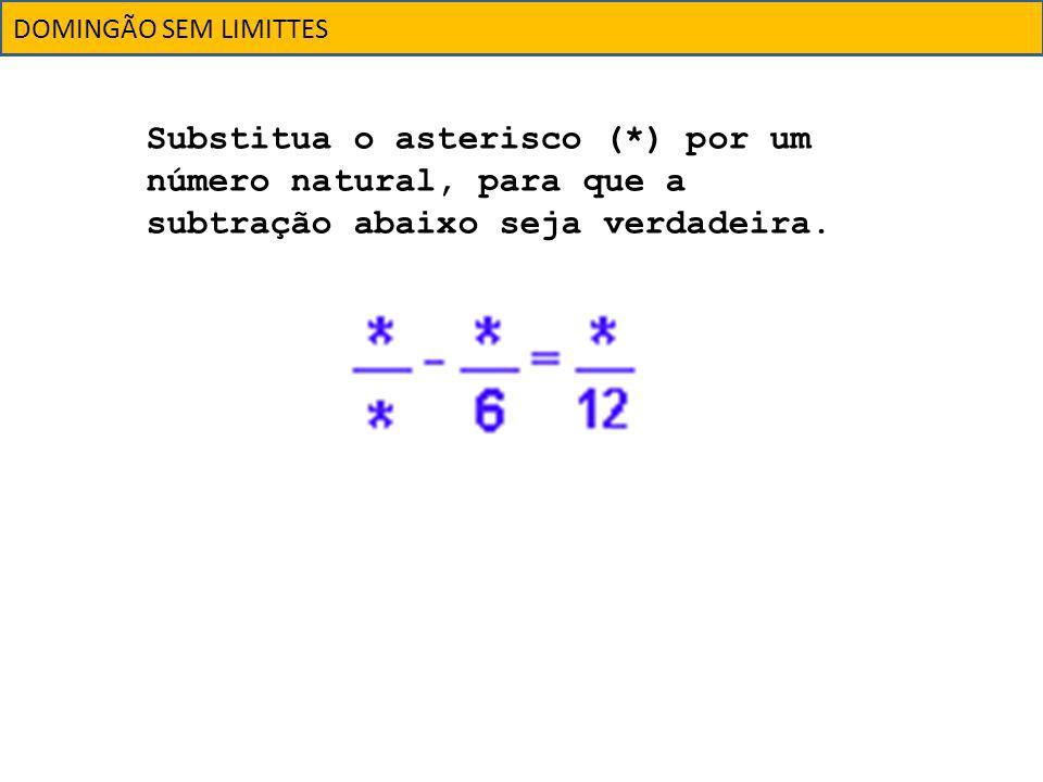 DOMINGÃO SEM LIMITTES Substitua o asterisco (*) por um número natural, para que a subtração abaixo seja verdadeira.