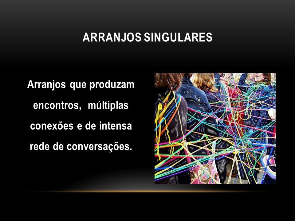 ARRANJOs SINGULARes Arranjos que produzam encontros, múltiplas conexões e de intensa rede de conversações.