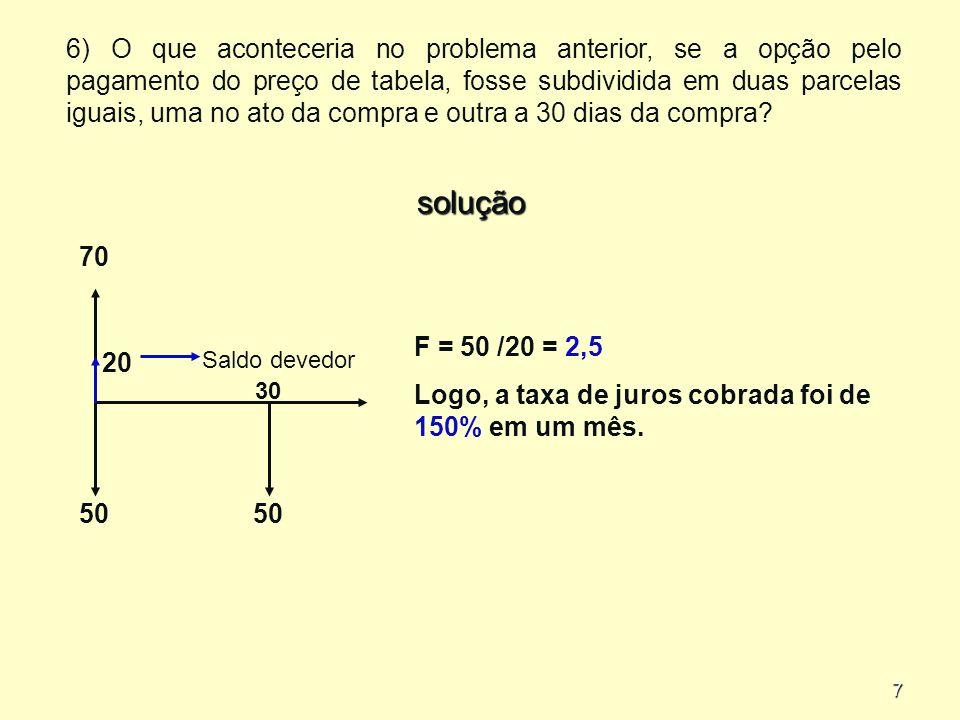6) O que aconteceria no problema anterior, se a opção pelo pagamento do preço de tabela, fosse subdividida em duas parcelas iguais, uma no ato da compra e outra a 30 dias da compra