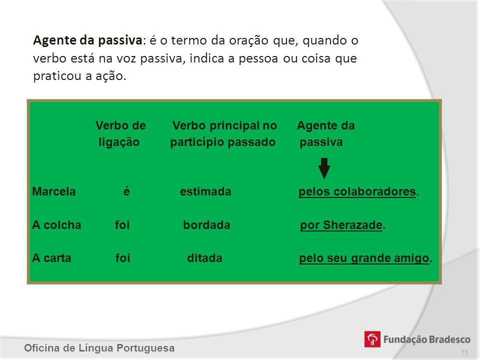 Agente da passiva: é o termo da oração que, quando o verbo está na voz passiva, indica a pessoa ou coisa que praticou a ação.