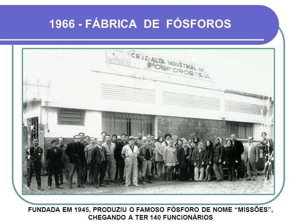 1966 - FÁBRICA DE FÓSFOROS FUNDADA EM 1945, PRODUZIU O FAMOSO FÓSFORO DE NOME MISSÕES , CHEGANDO A TER 140 FUNCIONÁRIOS.