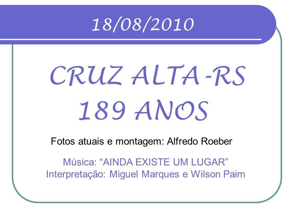 18/08/2010 CRUZ ALTA-RS. 189 ANOS. Fotos atuais e montagem: Alfredo Roeber.