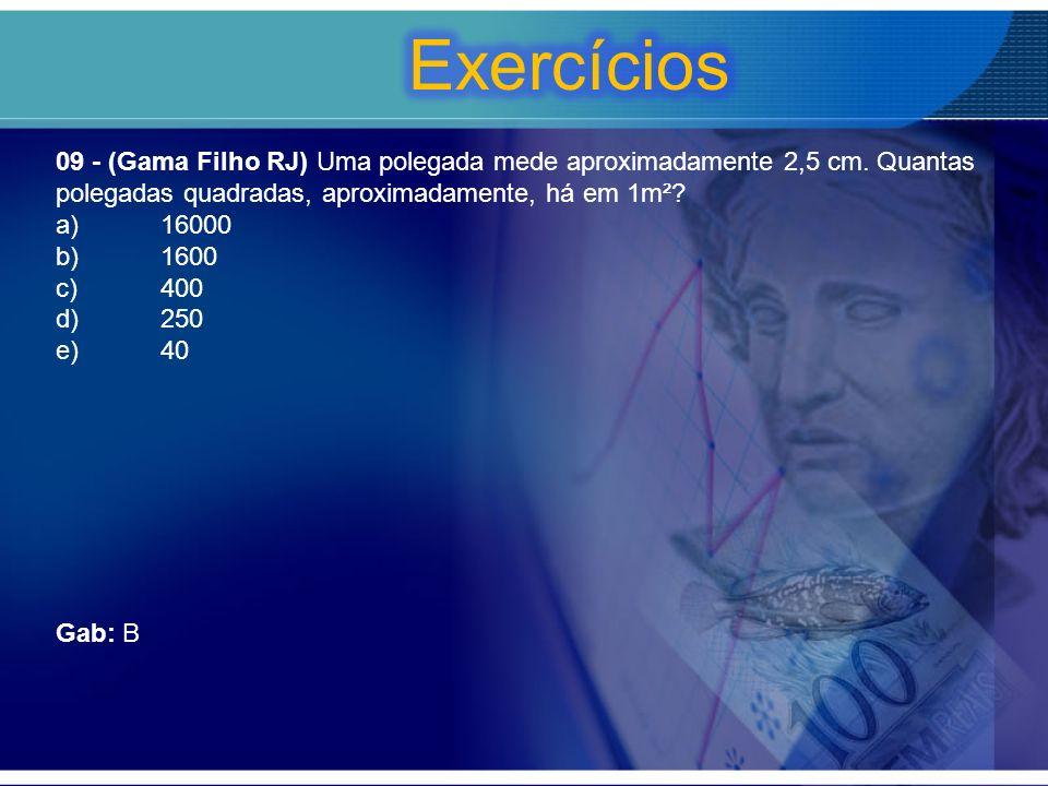 Exercícios 09 - (Gama Filho RJ) Uma polegada mede aproximadamente 2,5 cm. Quantas polegadas quadradas, aproximadamente, há em 1m²