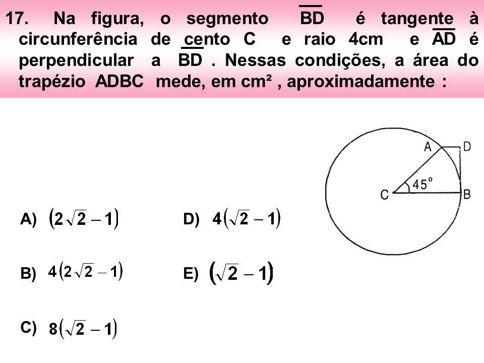 17. Na figura, o segmento BD é tangente à circunferência de cento C e raio 4cm e AD é perpendicular a BD . Nessas condições, a área do trapézio ADBC mede, em cm² , aproximadamente :