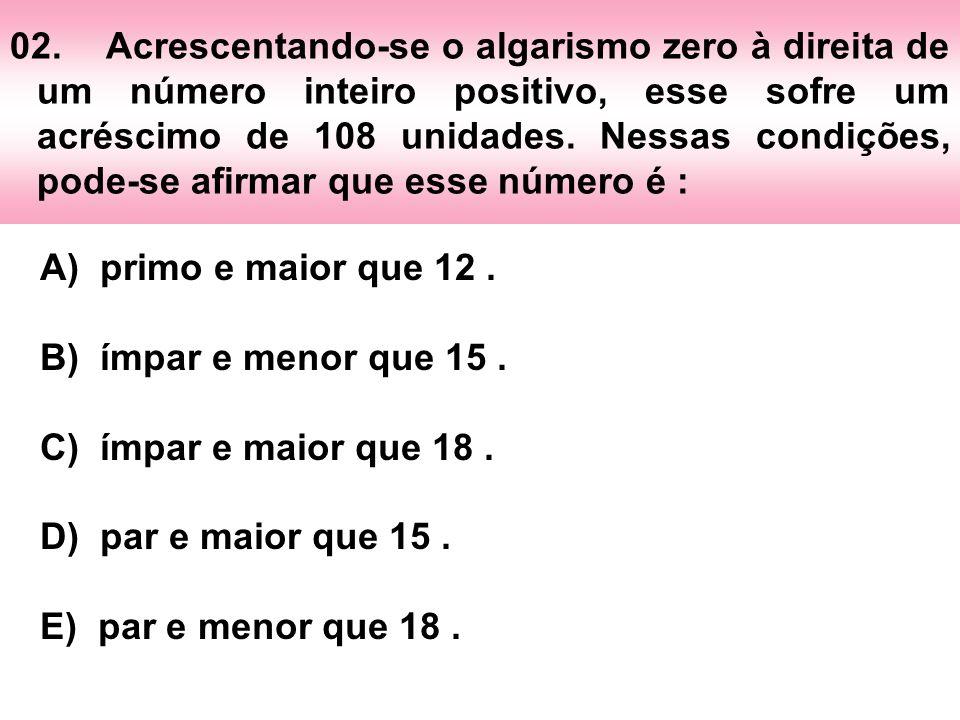 02. Acrescentando-se o algarismo zero à direita de um número inteiro positivo, esse sofre um acréscimo de 108 unidades. Nessas condições, pode-se afirmar que esse número é :