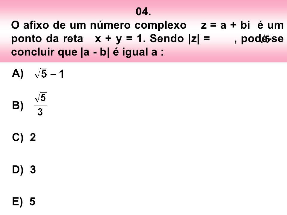 04. O afixo de um número complexo z = a + bi é um ponto da reta x + y = 1. Sendo |z| = , pode-se concluir que |a - b| é igual a :
