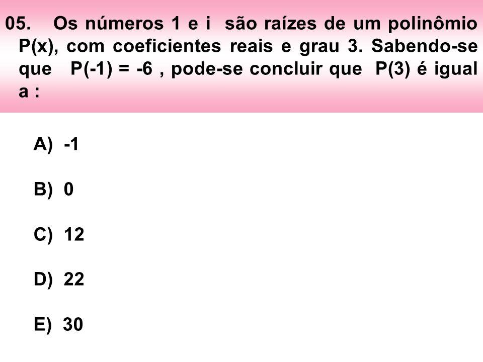 05. Os números 1 e i são raízes de um polinômio P(x), com coeficientes reais e grau 3. Sabendo-se que P(-1) = -6 , pode-se concluir que P(3) é igual a :