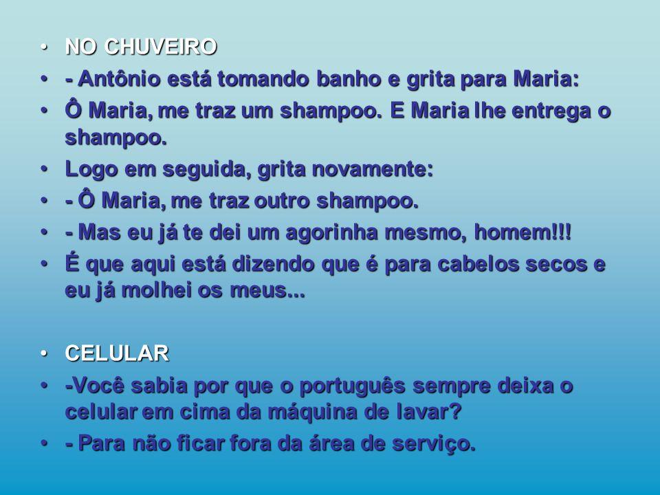 - Antônio está tomando banho e grita para Maria: