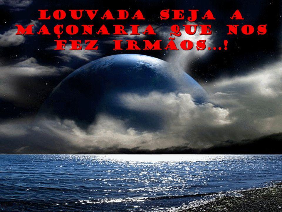 LOUVADA SEJA A MAÇONARIA QUE NOS FEZ IRMÃOS...!