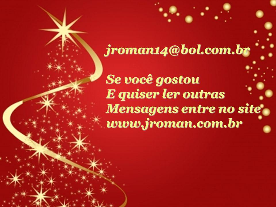 jroman14@bol.com.br Se você gostou E quiser ler outras Mensagens entre no site www.jroman.com.br