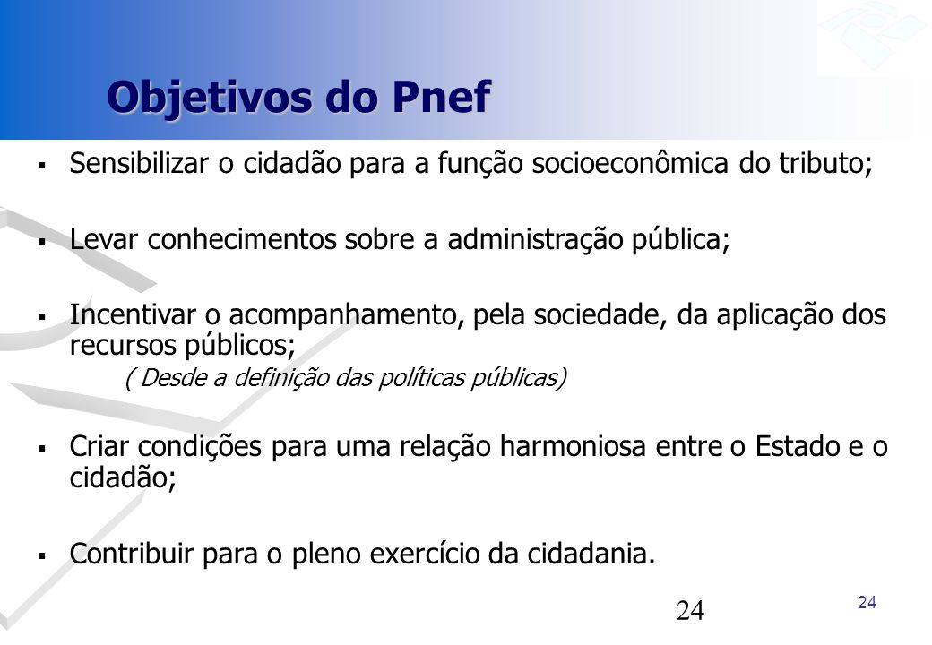 Objetivos do Pnef Sensibilizar o cidadão para a função socioeconômica do tributo; Levar conhecimentos sobre a administração pública;