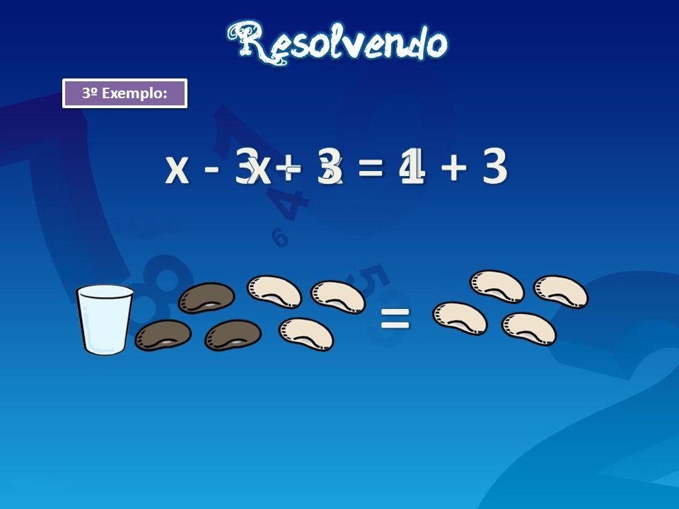 3º Exemplo: x - 3 + 3 = 1 + 3 x - 3 = 1 x = 4 =