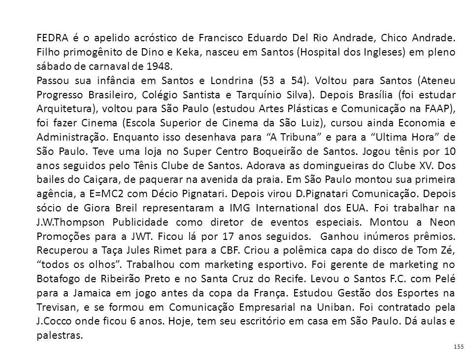 FEDRA é o apelido acróstico de Francisco Eduardo Del Rio Andrade, Chico Andrade. Filho primogênito de Dino e Keka, nasceu em Santos (Hospital dos Ingleses) em pleno sábado de carnaval de 1948.