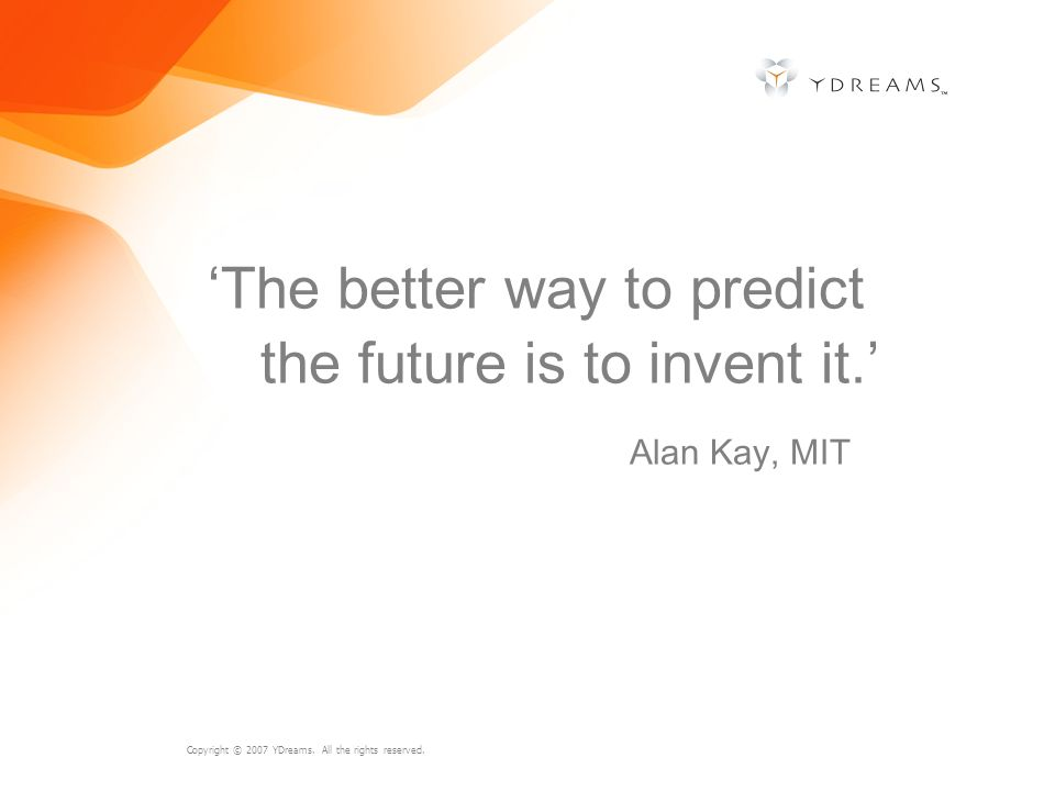 'The better way to predict the future is to invent it.'