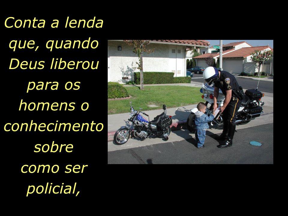 Conta a lenda que, quando Deus liberou para os homens o conhecimento sobre como ser policial,