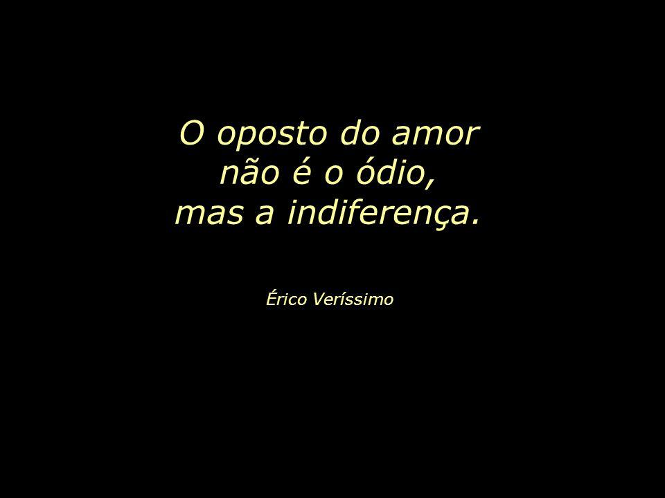 O oposto do amor não é o ódio, mas a indiferença. Érico Veríssimo