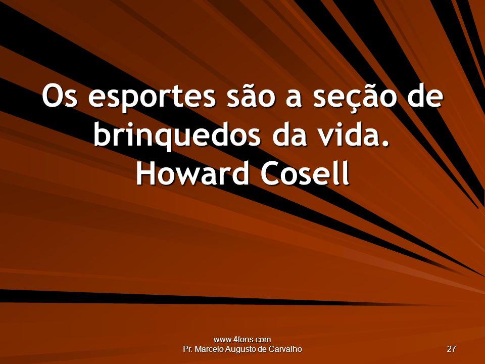 Os esportes são a seção de brinquedos da vida. Howard Cosell