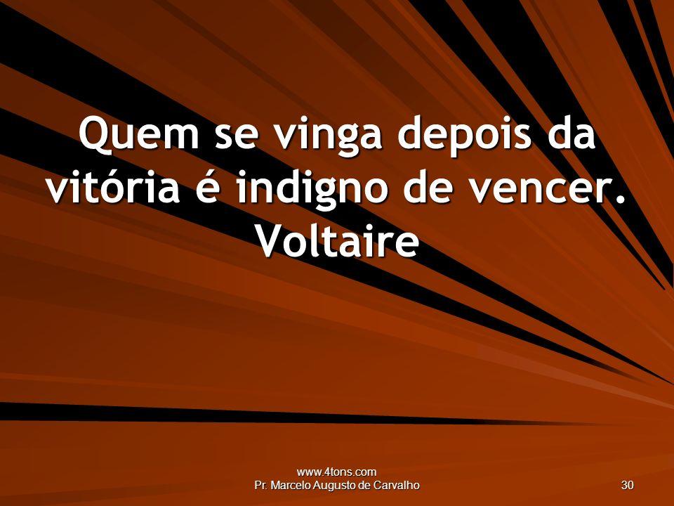 Quem se vinga depois da vitória é indigno de vencer. Voltaire