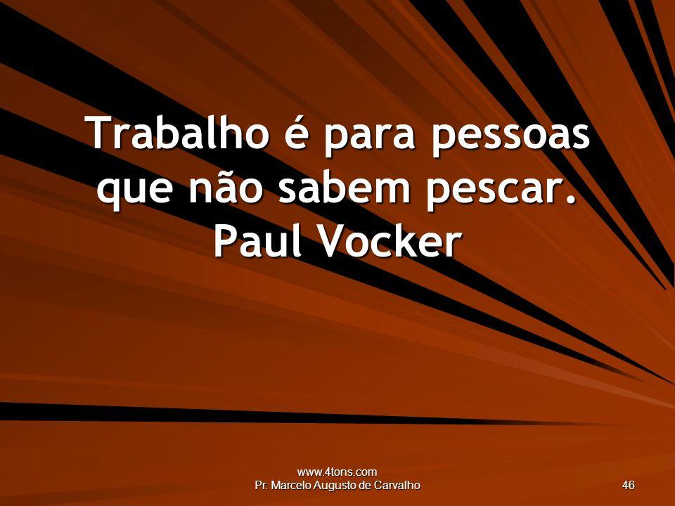 Trabalho é para pessoas que não sabem pescar. Paul Vocker