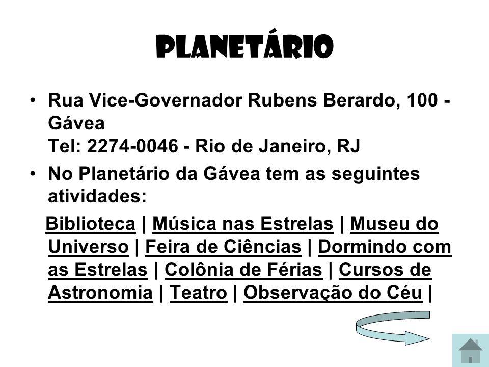 planetário Rua Vice-Governador Rubens Berardo, 100 - Gávea Tel: 2274-0046 - Rio de Janeiro, RJ. No Planetário da Gávea tem as seguintes atividades: