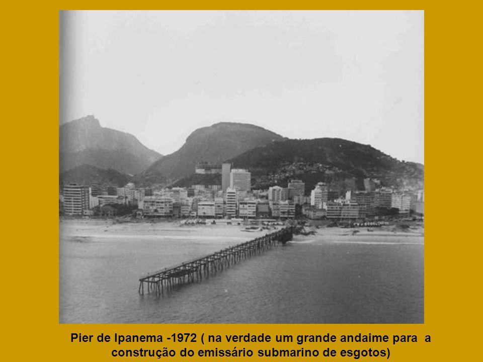 Pier de Ipanema -1972 ( na verdade um grande andaime para a construção do emissário submarino de esgotos)