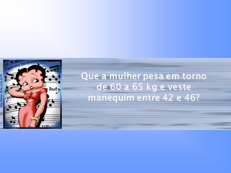 Que a mulher pesa em torno de 60 a 65 kg e veste manequim entre 42 e 46