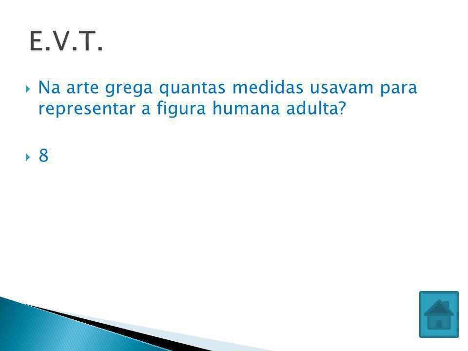 E.V.T. Na arte grega quantas medidas usavam para representar a figura humana adulta 8