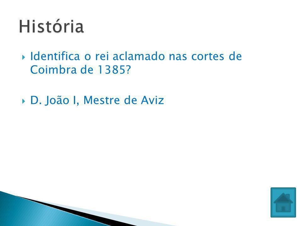 História Identifica o rei aclamado nas cortes de Coimbra de 1385