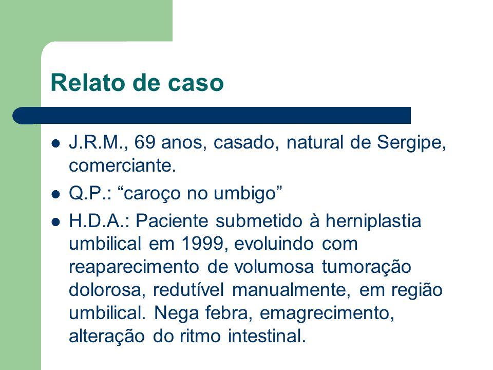 Relato de caso J.R.M., 69 anos, casado, natural de Sergipe, comerciante. Q.P.: caroço no umbigo