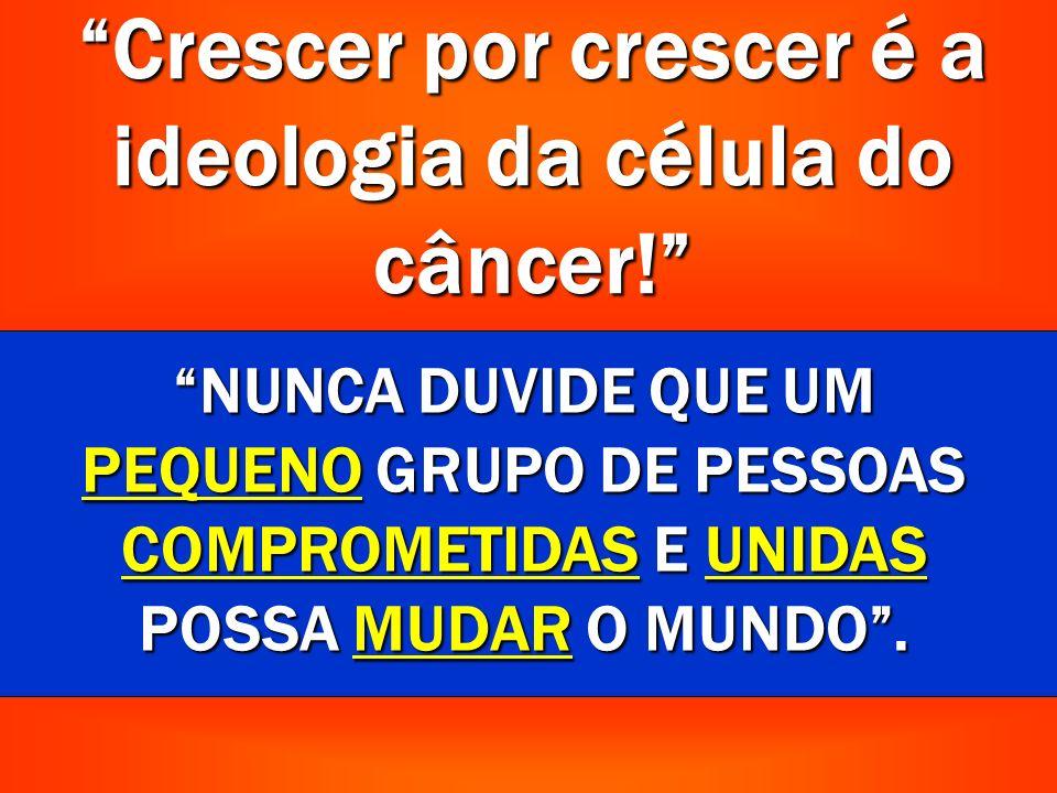 Crescer por crescer é a ideologia da célula do câncer!