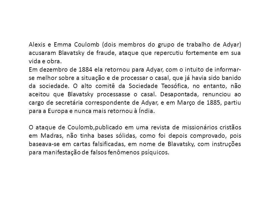 Alexis e Emma Coulomb (dois membros do grupo de trabalho de Adyar) acusaram Blavatsky de fraude, ataque que repercutiu fortemente em sua vida e obra.
