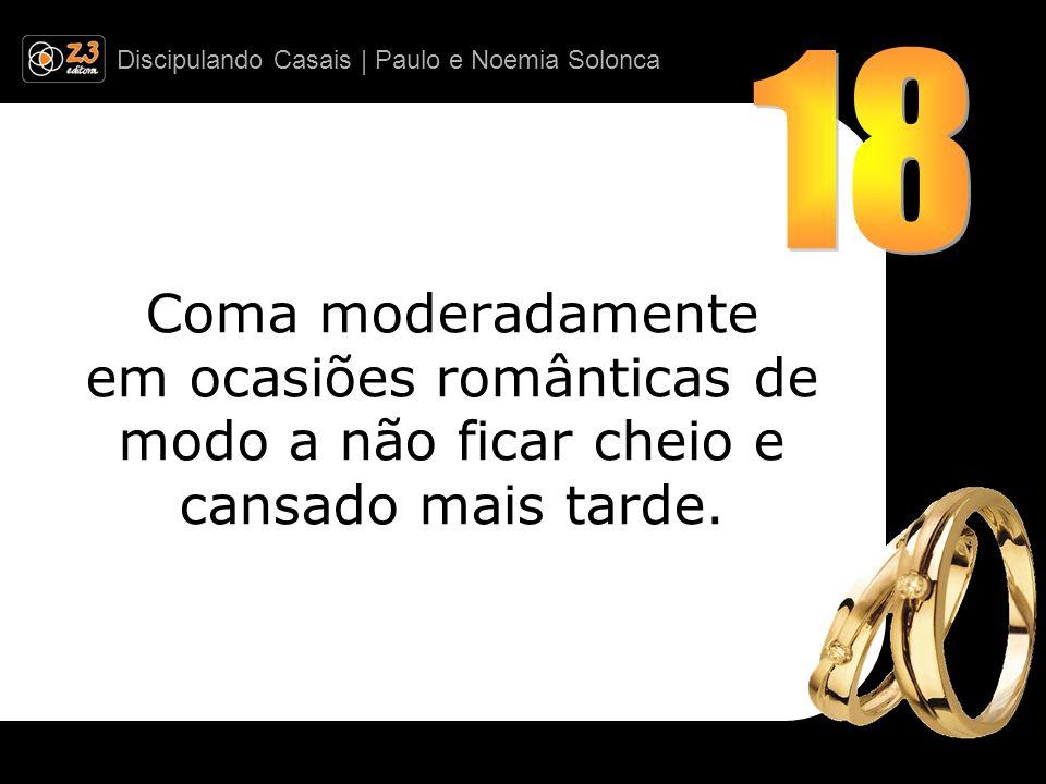 18 Coma moderadamente em ocasiões românticas de modo a não ficar cheio e cansado mais tarde.