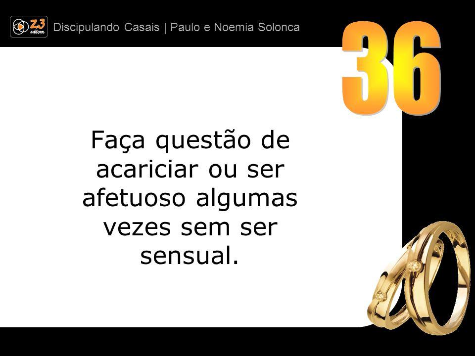 36 Faça questão de acariciar ou ser afetuoso algumas vezes sem ser sensual.