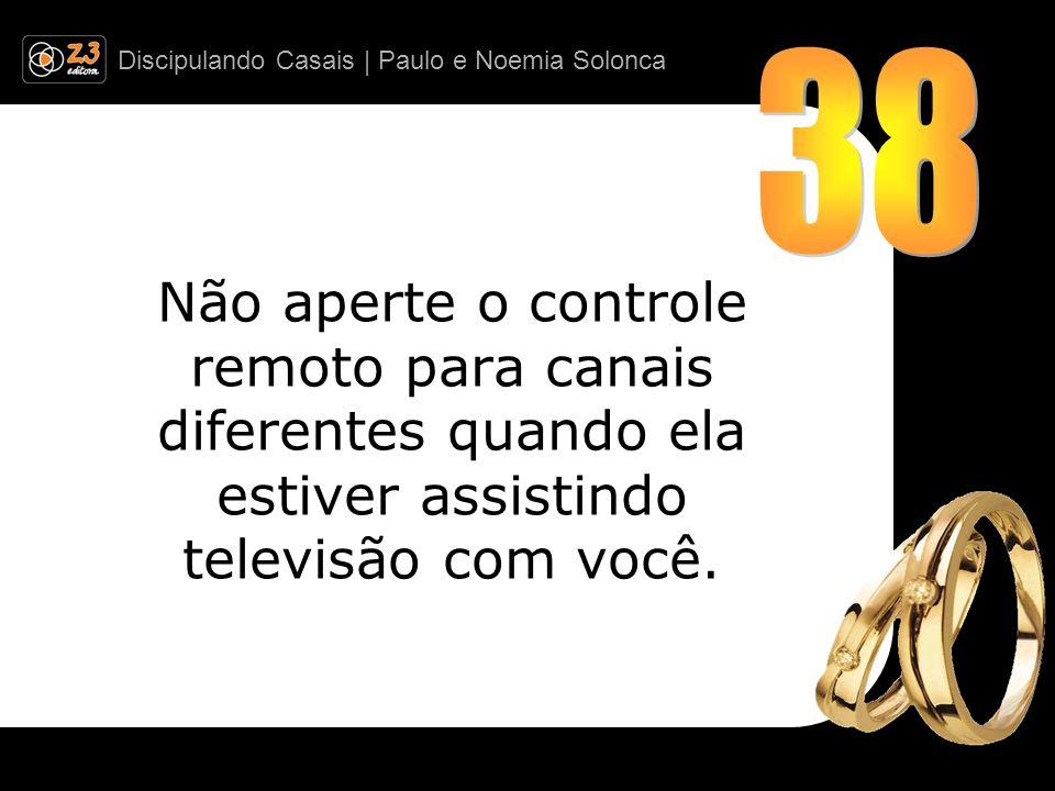 38 Não aperte o controle remoto para canais diferentes quando ela estiver assistindo televisão com você.