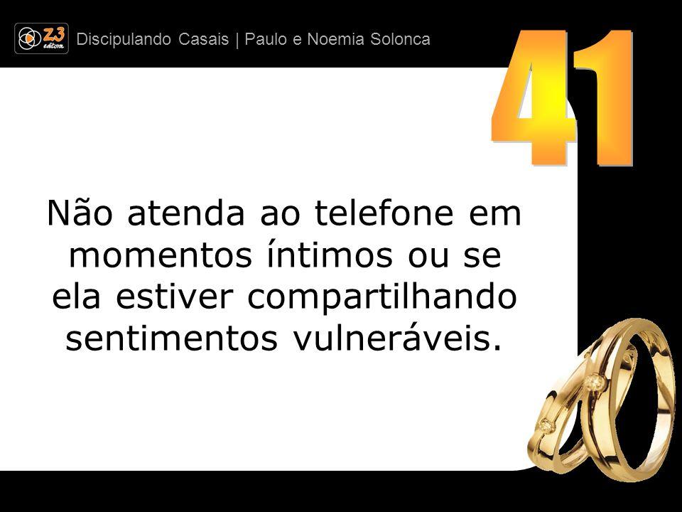 41 Não atenda ao telefone em momentos íntimos ou se ela estiver compartilhando sentimentos vulneráveis.