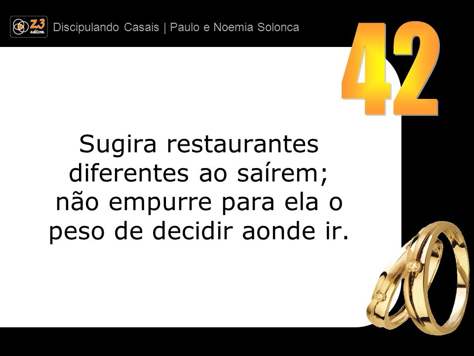 42 Sugira restaurantes diferentes ao saírem; não empurre para ela o peso de decidir aonde ir.