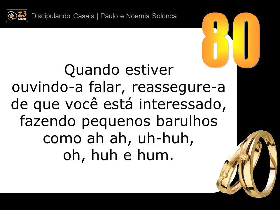 80 Quando estiver ouvindo-a falar, reassegure-a de que você está interessado, fazendo pequenos barulhos como ah ah, uh-huh, oh, huh e hum.