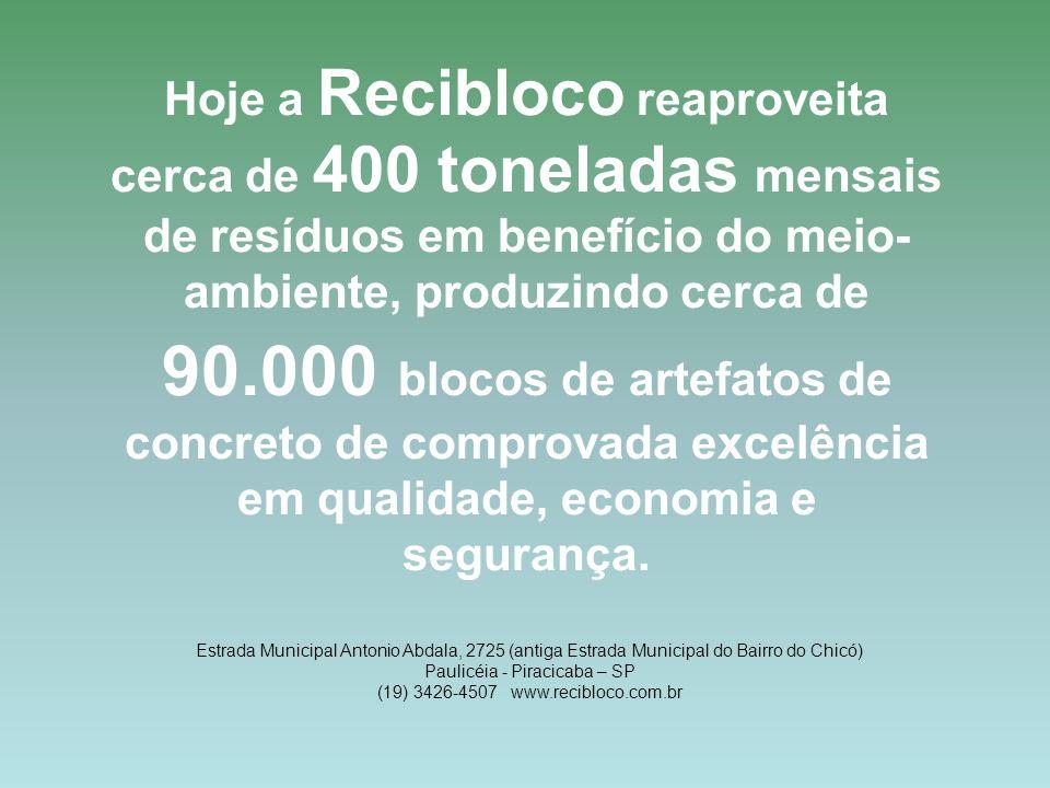 Hoje a Recibloco reaproveita cerca de 400 toneladas mensais de resíduos em benefício do meio-ambiente, produzindo cerca de 90.000 blocos de artefatos de concreto de comprovada excelência em qualidade, economia e segurança.