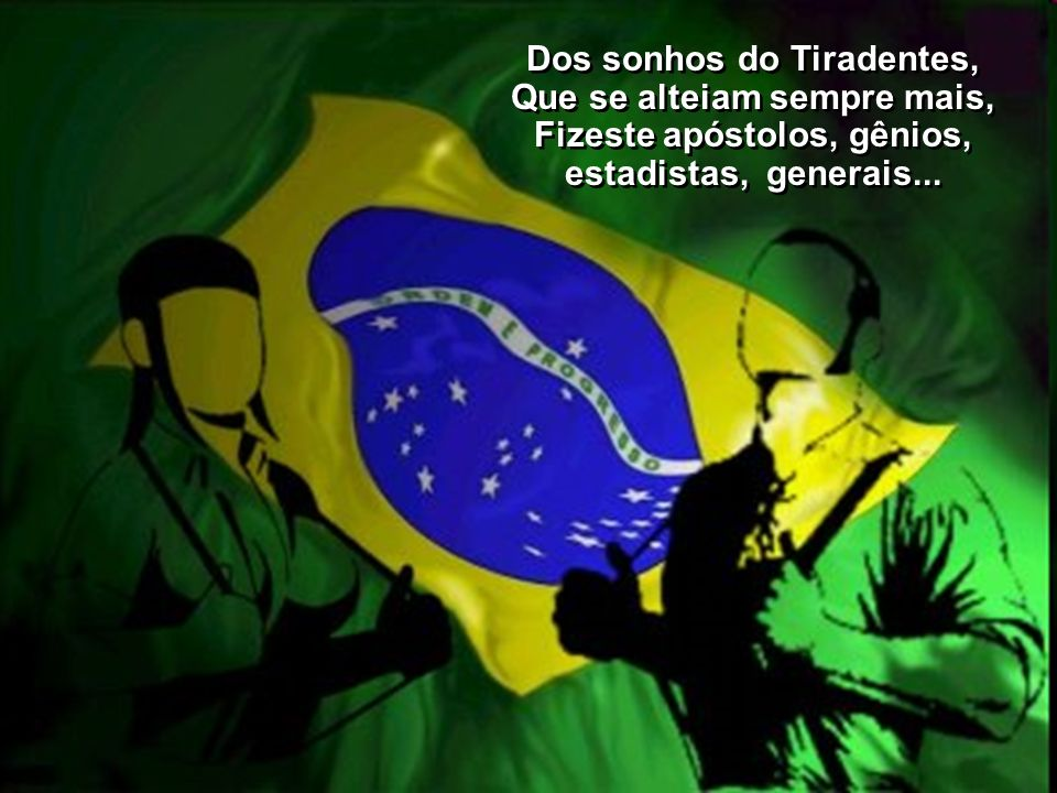 Dos sonhos do Tiradentes, Que se alteiam sempre mais,