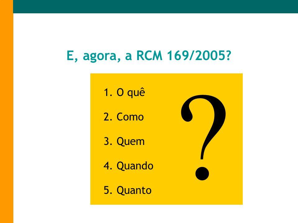 E, agora, a RCM 169/2005 1. O quê 2. Como 3. Quem 4. Quando