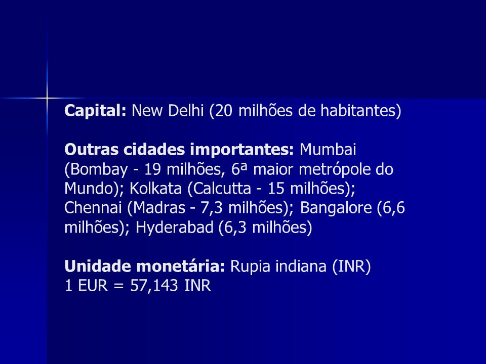 Capital: New Delhi (20 milhões de habitantes) Outras cidades importantes: Mumbai (Bombay - 19 milhões, 6ª maior metrópole do Mundo); Kolkata (Calcutta - 15 milhões); Chennai (Madras - 7,3 milhões); Bangalore (6,6 milhões); Hyderabad (6,3 milhões) Unidade monetária: Rupia indiana (INR) 1 EUR = 57,143 INR