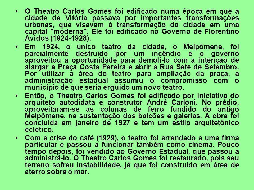 O Theatro Carlos Gomes foi edificado numa época em que a cidade de Vitória passava por importantes transformações urbanas, que visavam à transformação da cidade em uma capital moderna . Ele foi edificado no Governo de Florentino Avidos (1924-1928).