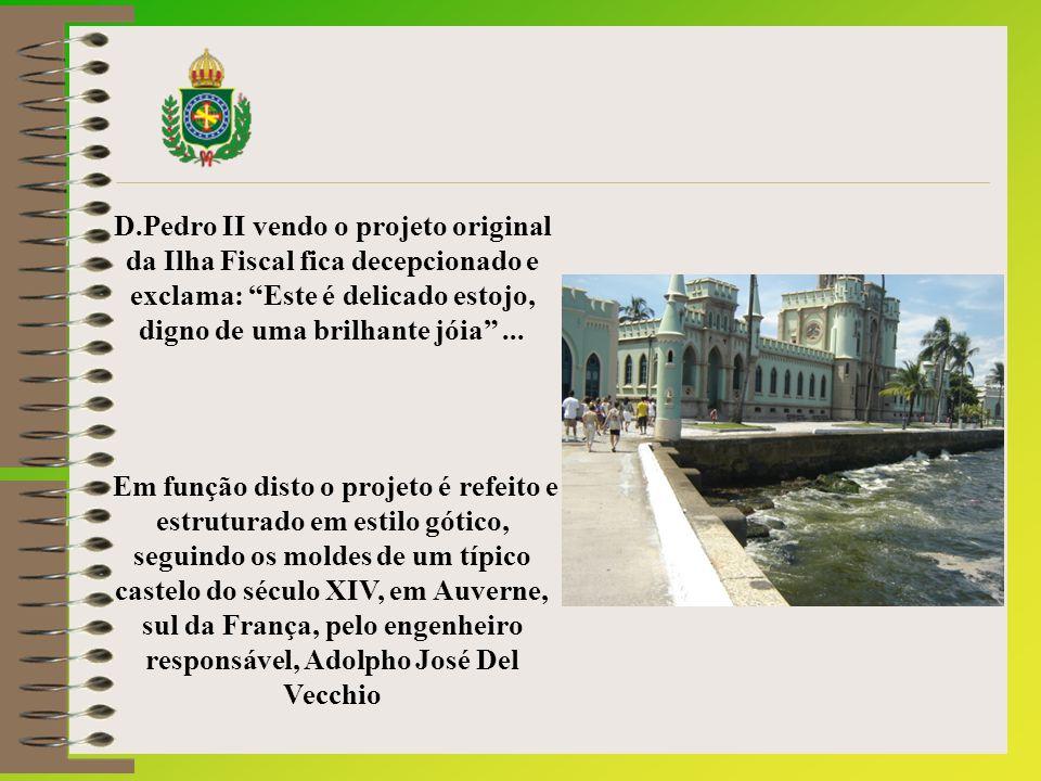 D.Pedro II vendo o projeto original da Ilha Fiscal fica decepcionado e exclama: Este é delicado estojo, digno de uma brilhante jóia ...