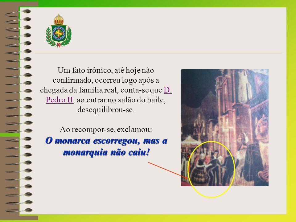 Um fato irônico, até hoje não confirmado, ocorreu logo após a chegada da família real, conta-se que D. Pedro II, ao entrar no salão do baile, desequilibrou-se.