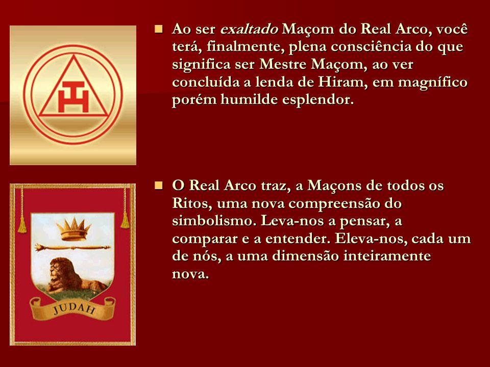 Ao ser exaltado Maçom do Real Arco, você terá, finalmente, plena consciência do que significa ser Mestre Maçom, ao ver concluída a lenda de Hiram, em magnífico porém humilde esplendor.