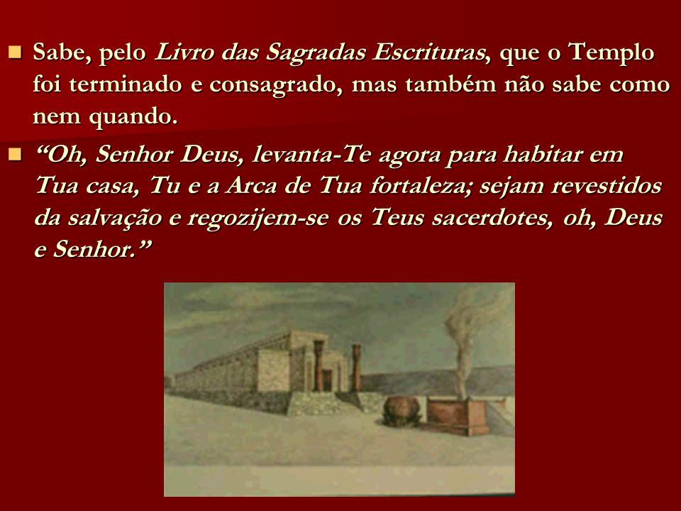 Sabe, pelo Livro das Sagradas Escrituras, que o Templo foi terminado e consagrado, mas também não sabe como nem quando.