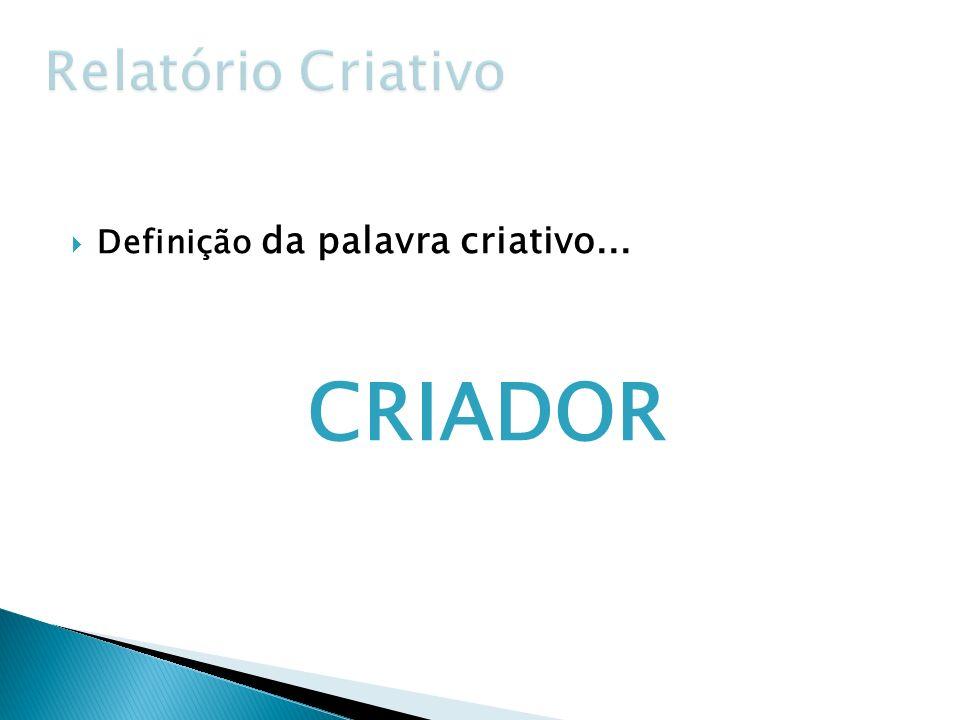 Relatório Criativo Definição da palavra criativo... CRIADOR